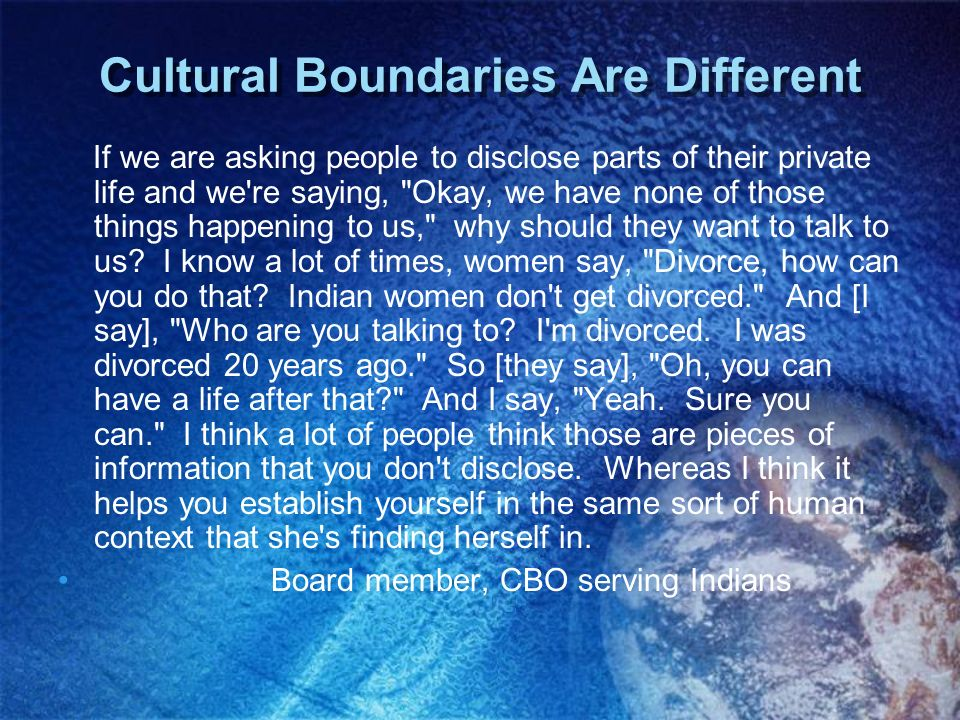 Cultural Boundaries Are Different If we are asking people to disclose parts of their private life and we're saying,