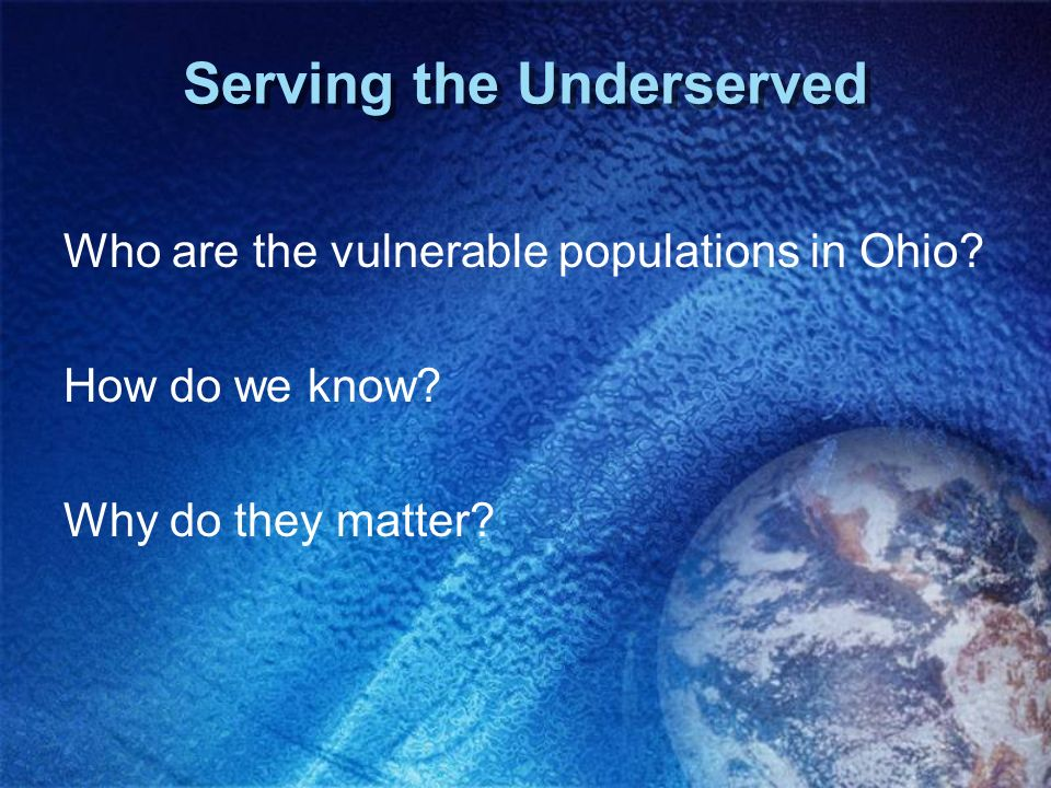 Serving the Underserved Who are the vulnerable populations in Ohio? How do we know? Why do they matter?
