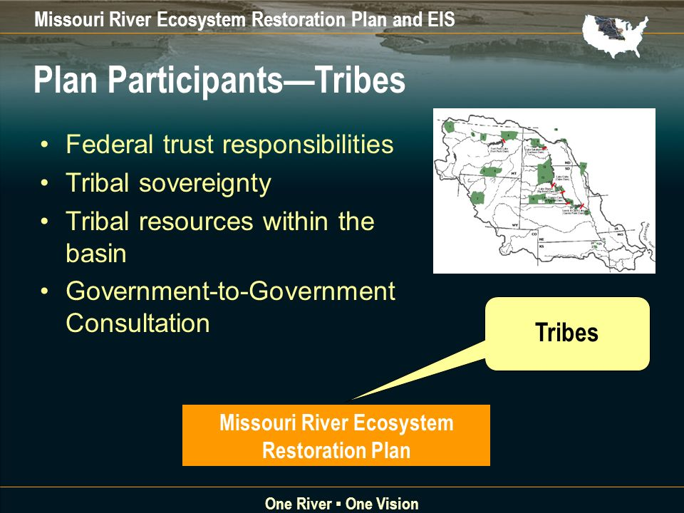 Missouri River Ecosystem Restoration Plan and EIS One River One Vision Federal trust responsibilities Tribal sovereignty Tribal resources within the basin Government-to-Government Consultation Tribes Plan ParticipantsTribes Missouri River Ecosystem Restoration Plan