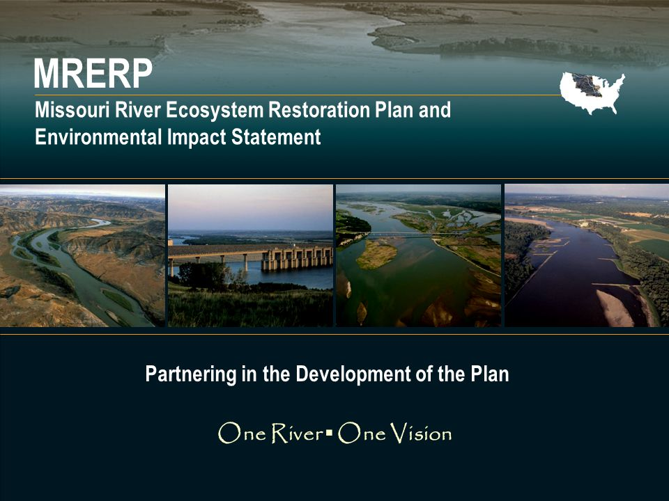 Missouri River Ecosystem Restoration Plan and EIS One River One Vision MRERP Missouri River Ecosystem Restoration Plan and Environmental Impact Statement One River One Vision Partnering in the Development of the Plan