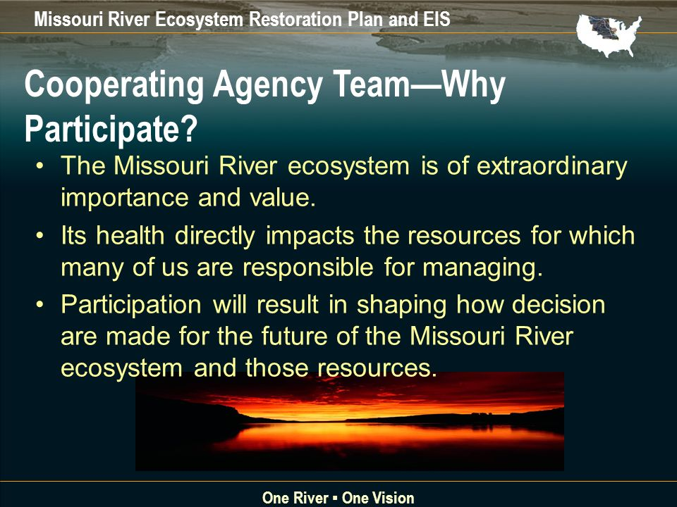 Missouri River Ecosystem Restoration Plan and EIS One River One Vision Cooperating Agency TeamWhy Participate.