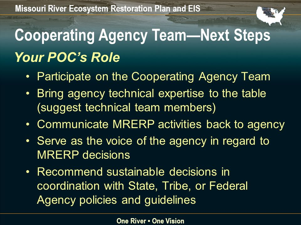 Missouri River Ecosystem Restoration Plan and EIS One River One Vision Participate on the Cooperating Agency Team Bring agency technical expertise to the table (suggest technical team members) Communicate MRERP activities back to agency Serve as the voice of the agency in regard to MRERP decisions Recommend sustainable decisions in coordination with State, Tribe, or Federal Agency policies and guidelines Cooperating Agency TeamNext Steps Your POCs Role