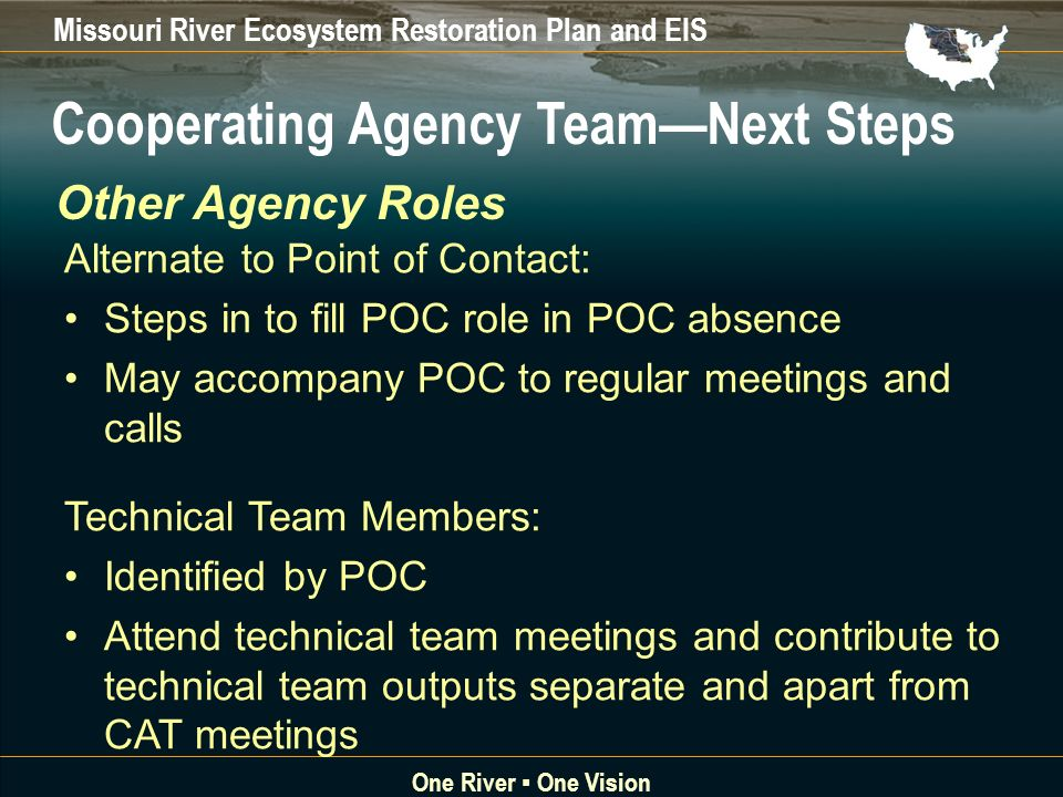 Missouri River Ecosystem Restoration Plan and EIS One River One Vision Alternate to Point of Contact: Steps in to fill POC role in POC absence May accompany POC to regular meetings and calls Technical Team Members: Identified by POC Attend technical team meetings and contribute to technical team outputs separate and apart from CAT meetings Cooperating Agency TeamNext Steps Other Agency Roles