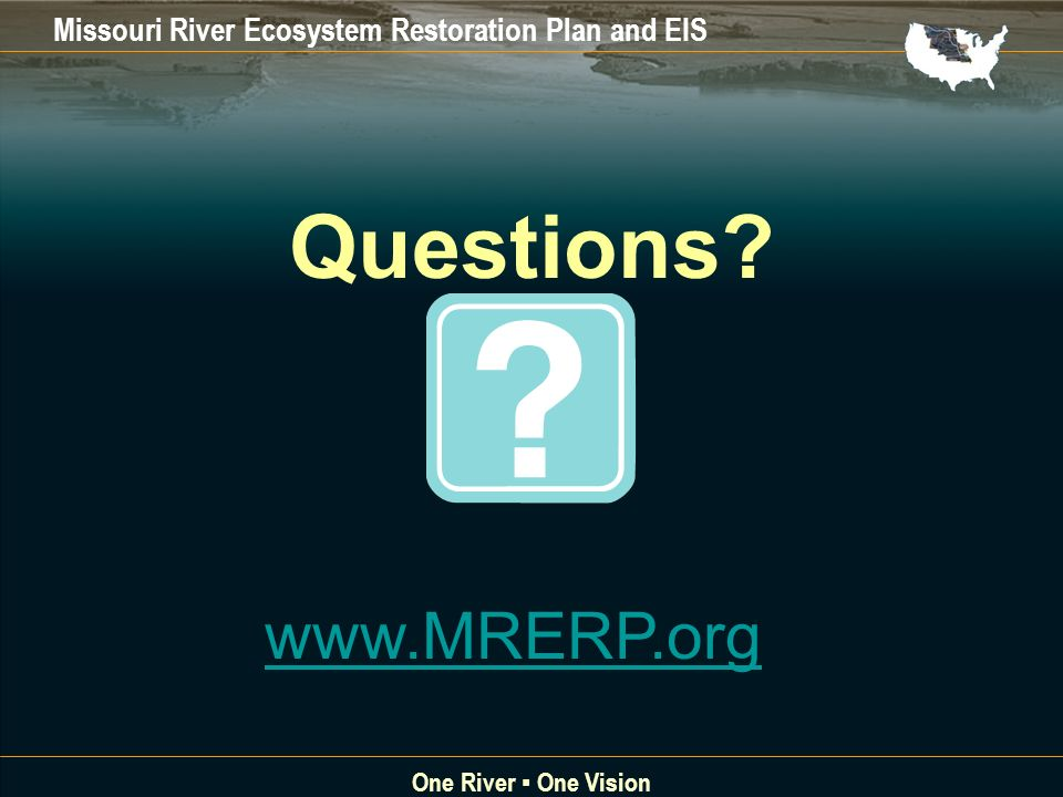 Missouri River Ecosystem Restoration Plan and EIS One River One Vision Questions? www.MRERP.org