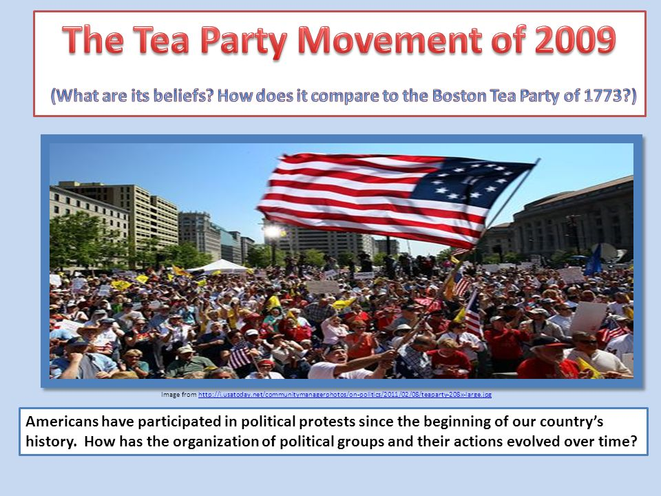Image from http://i.usatoday.net/communitymanagerphotos/on-politics/2011/02/08/teaparty-208x-large.jpghttp://i.usatoday.net/communitymanagerphotos/on-politics/2011/02/08/teaparty-208x-large.jpg Americans have participated in political protests since the beginning of our countrys history.