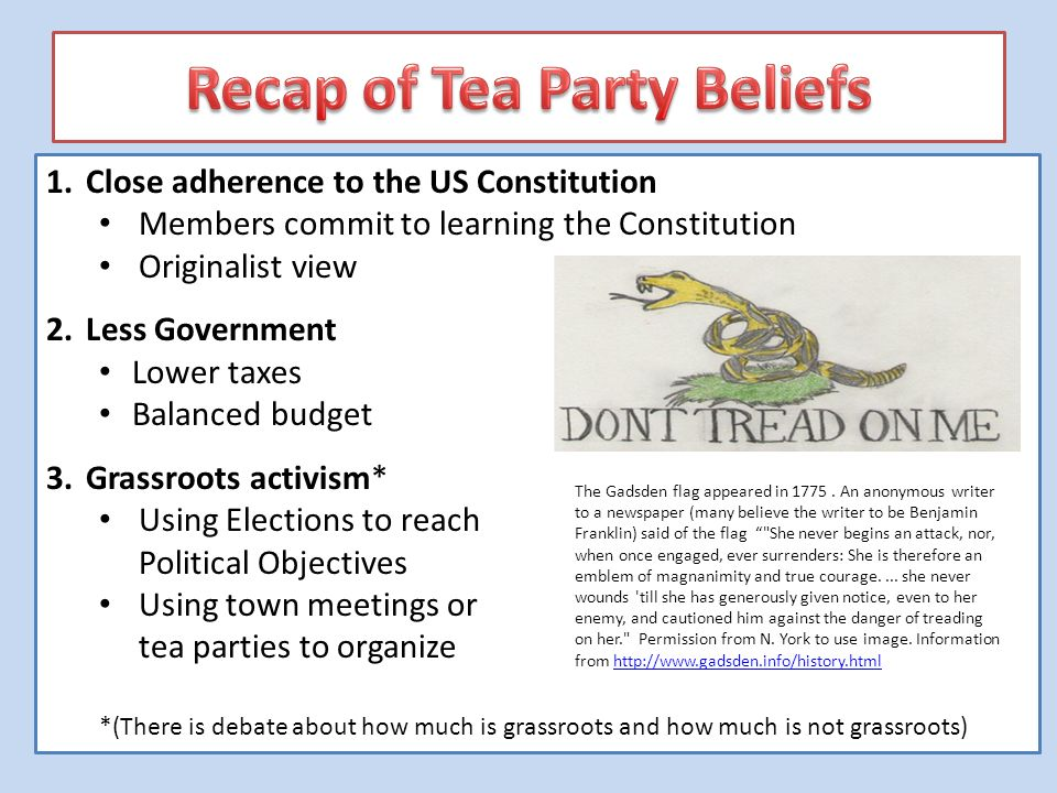 1.Close adherence to the US Constitution Members commit to learning the Constitution Originalist view 2.Less Government Lower taxes Balanced budget 3.Grassroots activism* Using Elections to reach Political Objectives Using town meetings or tea parties to organize *(There is debate about how much is grassroots and how much is not grassroots) The Gadsden flag appeared in 1775.