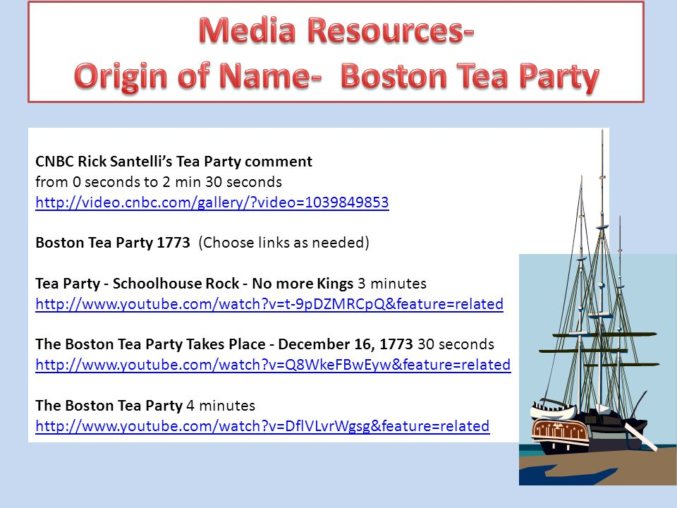 CNBC Rick Santellis Tea Party comment from 0 seconds to 2 min 30 seconds http://video.cnbc.com/gallery/ video=1039849853 http://video.cnbc.com/gallery/ video=1039849853 Boston Tea Party 1773 (Choose links as needed) Tea Party - Schoolhouse Rock - No more Kings 3 minutes http://www.youtube.com/watch v=t-9pDZMRCpQ&feature=related http://www.youtube.com/watch v=t-9pDZMRCpQ&feature=related The Boston Tea Party Takes Place - December 16, 1773 30 seconds http://www.youtube.com/watch v=Q8WkeFBwEyw&feature=related The Boston Tea Party 4 minutes http://www.youtube.com/watch v=DflVLvrWgsg&feature=related