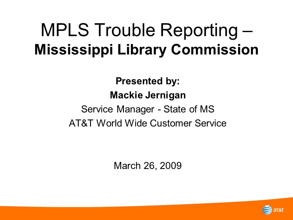 MPLS Trouble Reporting – Mississippi Library Commission Presented by: Mackie Jernigan Service Manager - State of MS AT&T World Wide Customer Service M