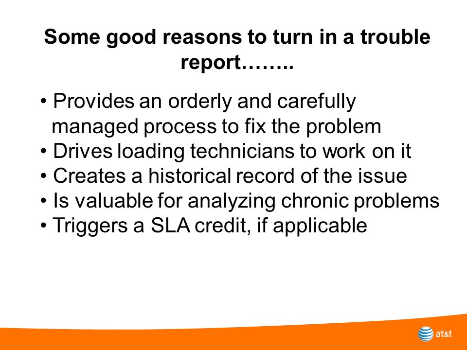Some good reasons to turn in a trouble report…….. Provides an orderly and carefully managed process to fix the problem Drives loading technicians to w