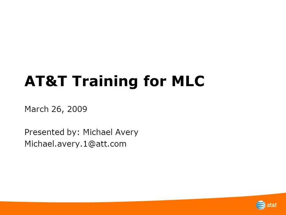 AT&T Training for MLC March 26, 2009 Presented by: Michael Avery Michael.avery.1@att.com