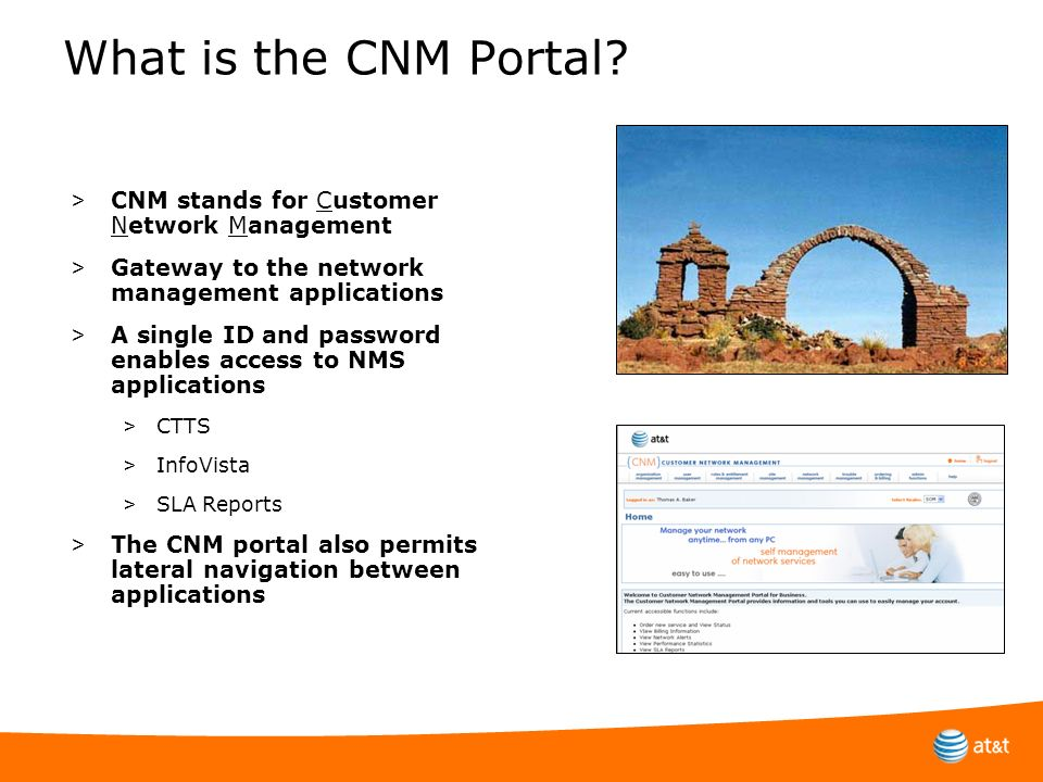 What is the CNM Portal? > CNM stands for Customer Network Management > Gateway to the network management applications > A single ID and password enabl