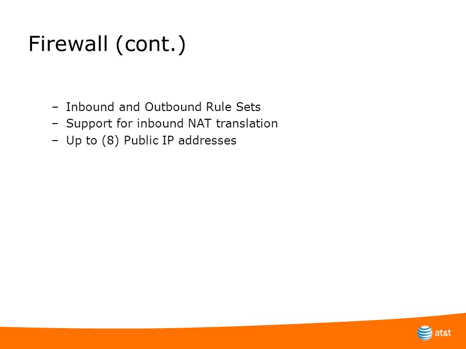 Firewall (cont.) –Inbound and Outbound Rule Sets –Support for inbound NAT translation –Up to (8) Public IP addresses