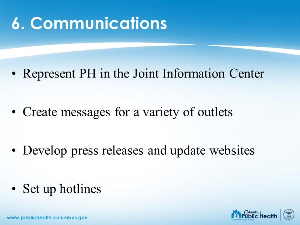 www.publichealth.columbus.gov 6. Communications Represent PH in the Joint Information Center Create messages for a variety of outlets Develop press re