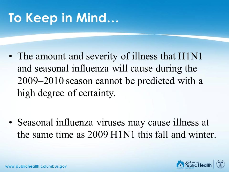 www.publichealth.columbus.gov To Keep in Mind… The amount and severity of illness that H1N1 and seasonal influenza will cause during the 2009–2010 sea