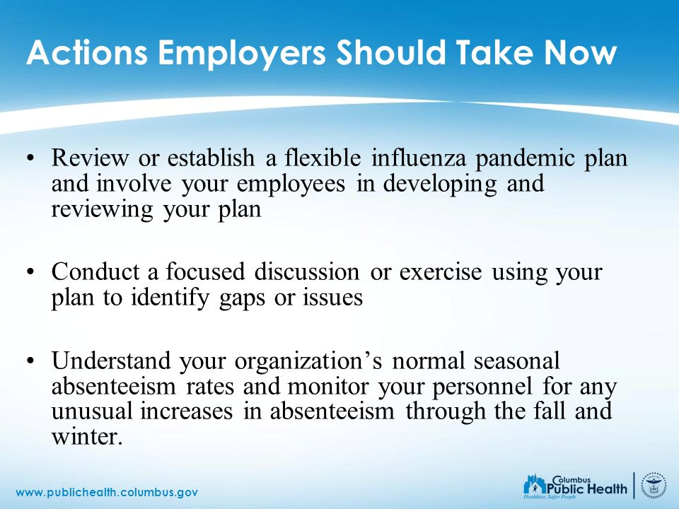 www.publichealth.columbus.gov Actions Employers Should Take Now Review or establish a flexible influenza pandemic plan and involve your employees in d