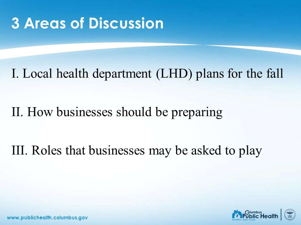 www.publichealth.columbus.gov 3 Areas of Discussion I. Local health department (LHD) plans for the fall II. How businesses should be preparing III. Ro