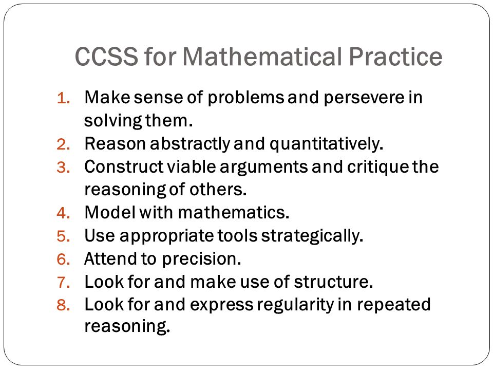 CCSS for Mathematical Practice 1. Make sense of problems and persevere in solving them. 2. Reason abstractly and quantitatively. 3. Construct viable a