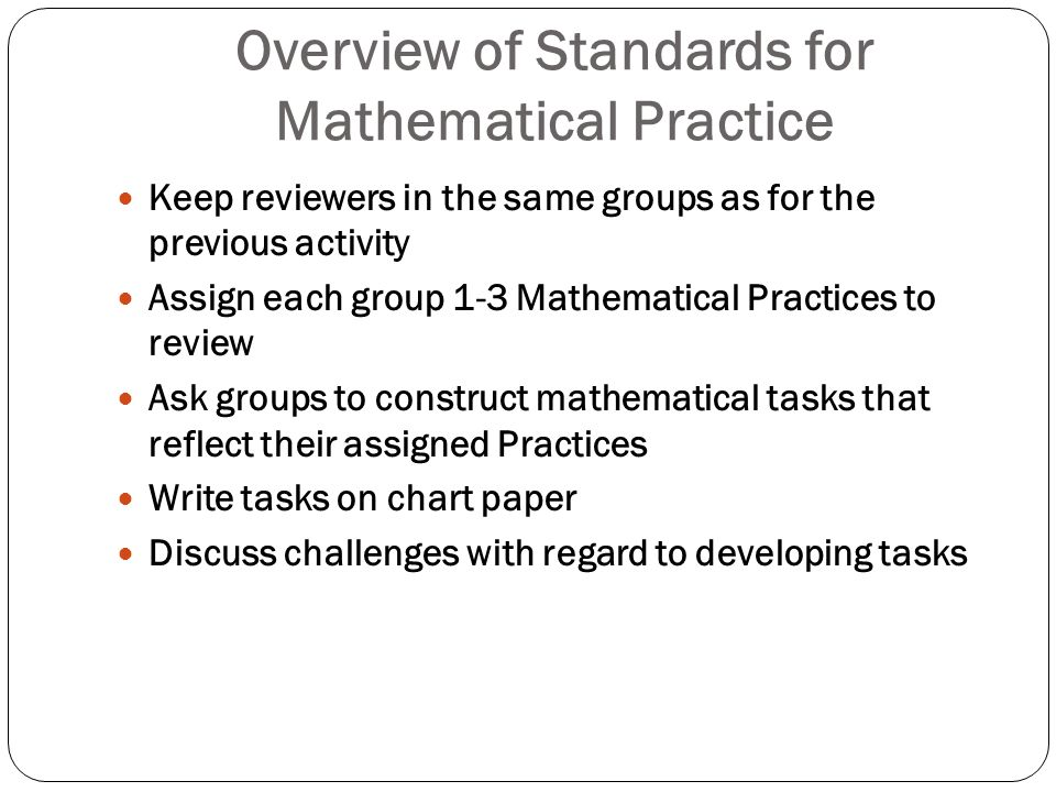 Overview of Standards for Mathematical Practice Keep reviewers in the same groups as for the previous activity Assign each group 1-3 Mathematical Prac