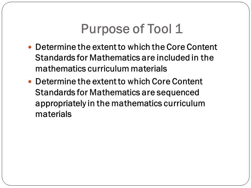 Purpose of Tool 1 Determine the extent to which the Core Content Standards for Mathematics are included in the mathematics curriculum materials Determ