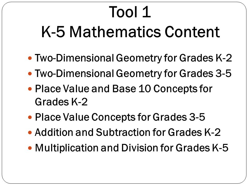 Tool 1 K-5 Mathematics Content Two-Dimensional Geometry for Grades K-2 Two-Dimensional Geometry for Grades 3-5 Place Value and Base 10 Concepts for Gr
