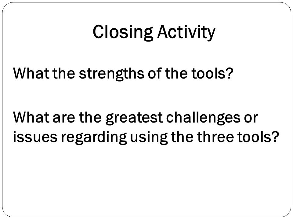 Closing Activity What the strengths of the tools? What are the greatest challenges or issues regarding using the three tools?