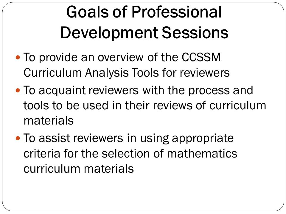 Focus of Professional Development To ensure that reviewers are familiar with the three tools to be used in analyzing mathematics curriculum materials: Tool 1Mathematics Content Alignment Tool 2Use of Mathematical Practices Tool 3General Overarching Considerations