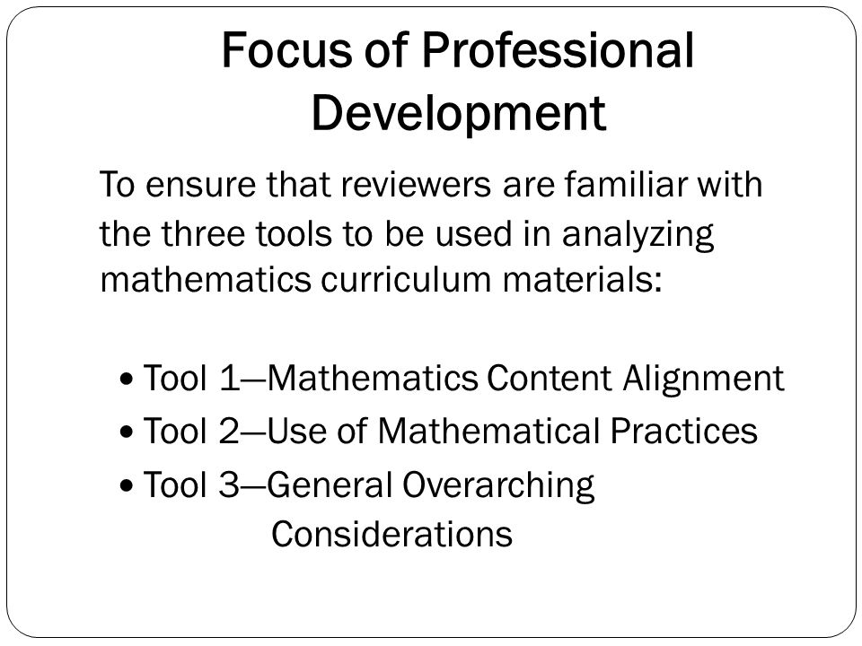 Professional Development Schedule 1 st/ 2 nd Hr Overview of Curriculum Analysis Project Introduction of Common Core Standards (Domains, Clusters, Standards) Introduction of the Three Analysis Tools Description of Development Process 3 rd Hr Description and Use of Tool 1 4 th Hr Description and Use of Tool 2 5 th Hr Description and Use of Tool 3 6 th Hour Reaching Consensus as a Team