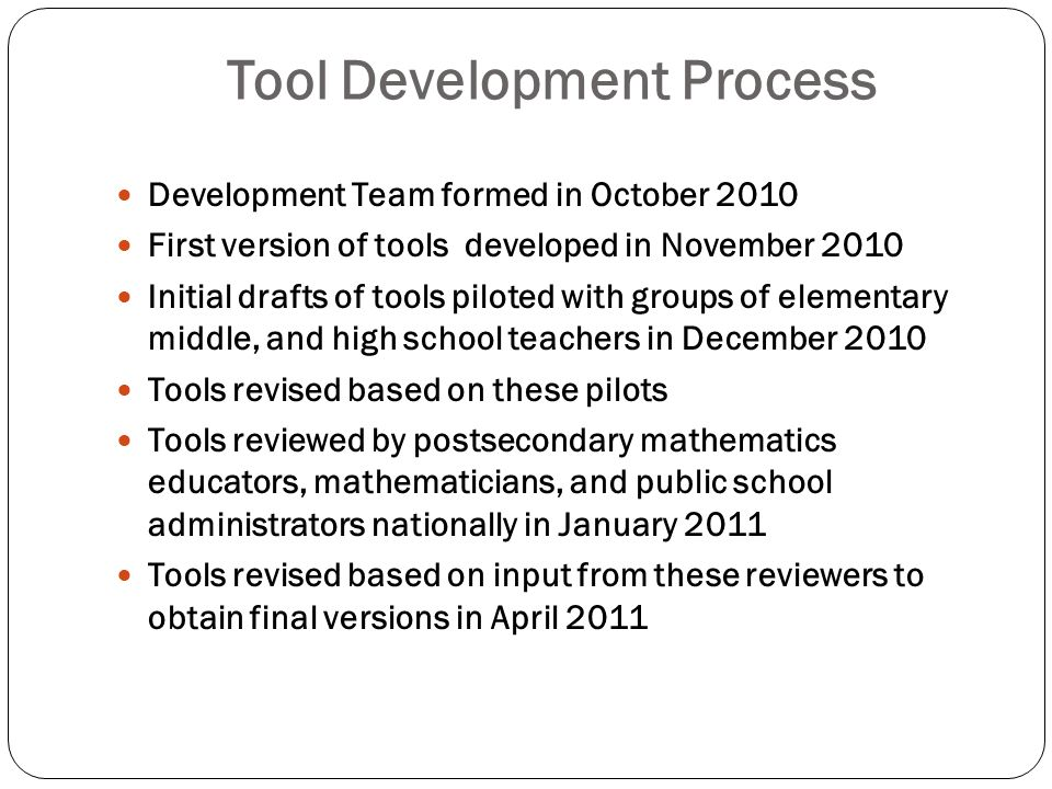 Tool Development Process Development Team formed in October 2010 First version of tools developed in November 2010 Initial drafts of tools piloted wit