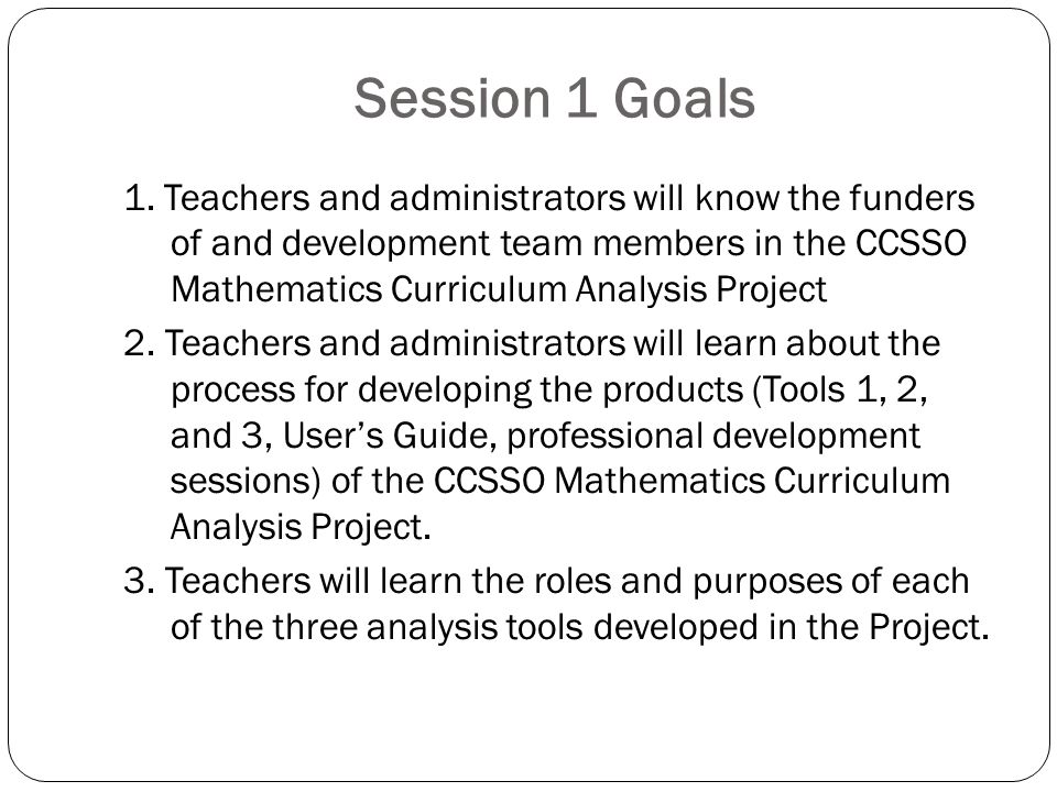 Session 1 Goals 1. Teachers and administrators will know the funders of and development team members in the CCSSO Mathematics Curriculum Analysis Proj
