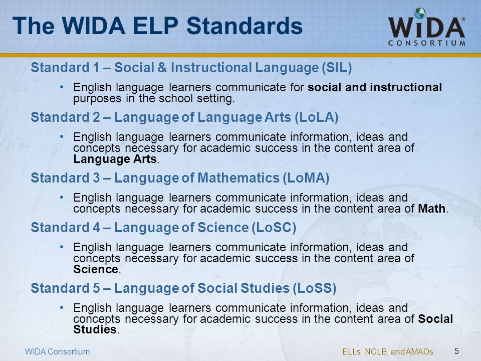 ELLs, NCLB, and AMAOs 5 The WIDA ELP Standards Standard 1 – Social & Instructional Language (SIL) English language learners communicate for social and