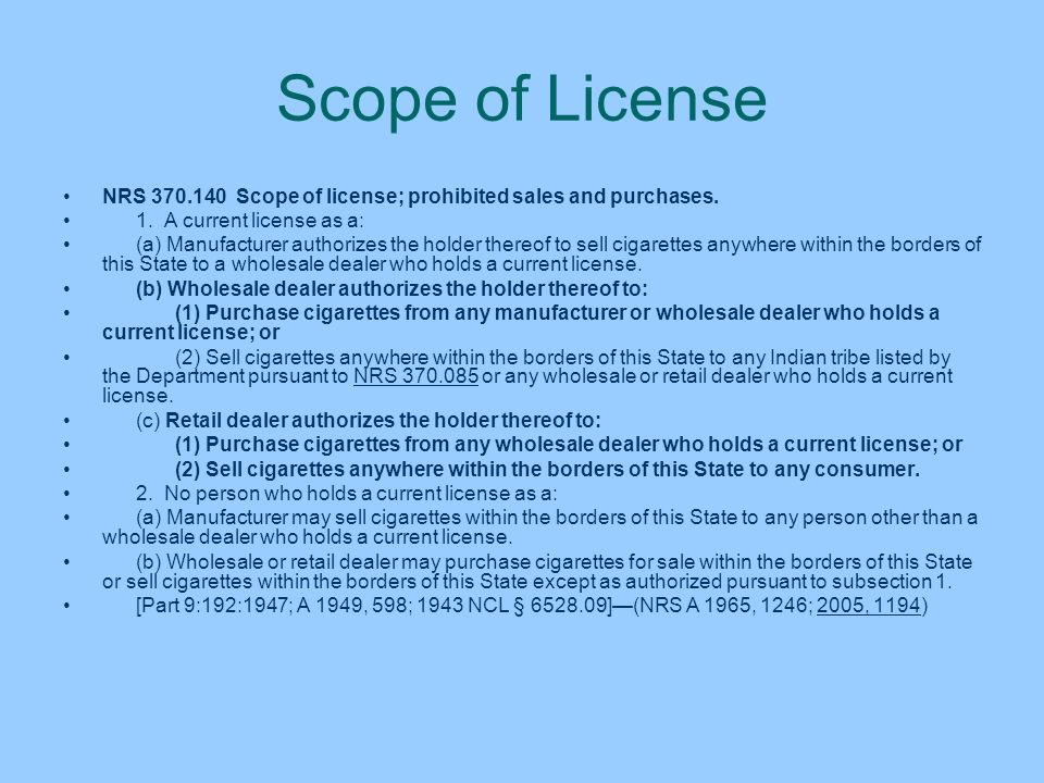 Scope of License NRS 370.140 Scope of license; prohibited sales and purchases. 1. A current license as a: (a) Manufacturer authorizes the holder there