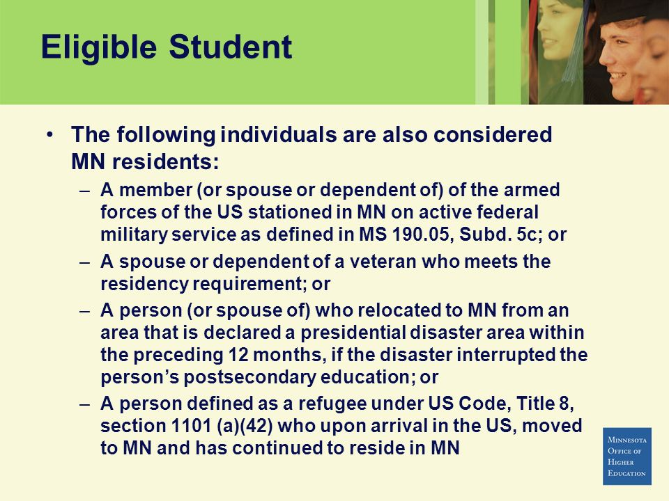 Eligible Student The following individuals are also considered MN residents: –A member (or spouse or dependent of) of the armed forces of the US stati