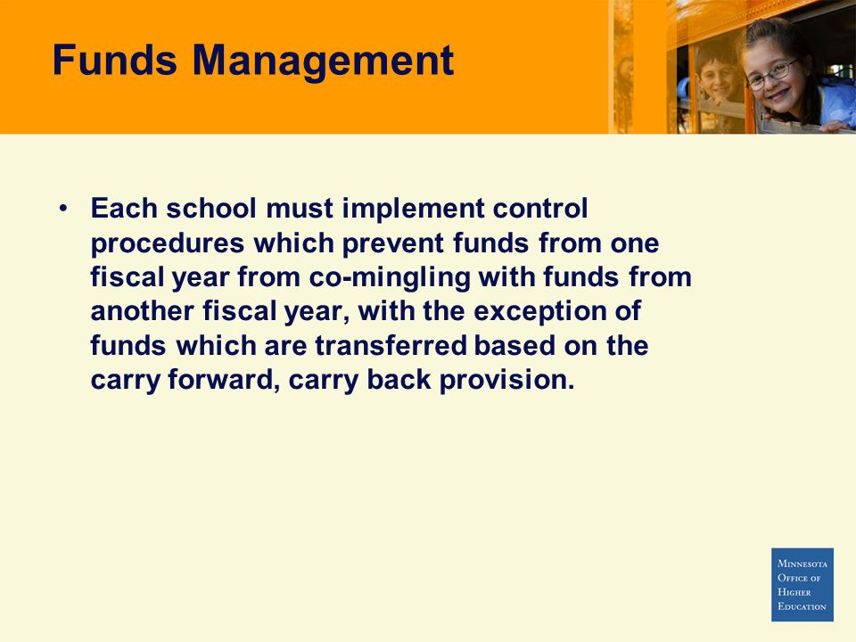 Funds Management Each school must implement control procedures which prevent funds from one fiscal year from co-mingling with funds from another fisca