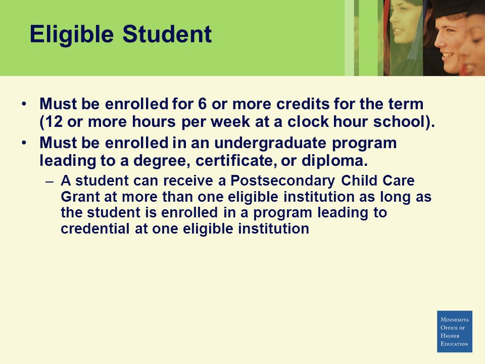 Eligible Student Must be enrolled for 6 or more credits for the term (12 or more hours per week at a clock hour school). Must be enrolled in an underg