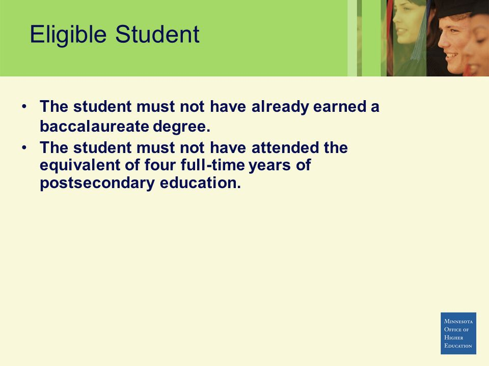 Eligible Student The student must not have already earned a baccalaureate degree. The student must not have attended the equivalent of four full-time