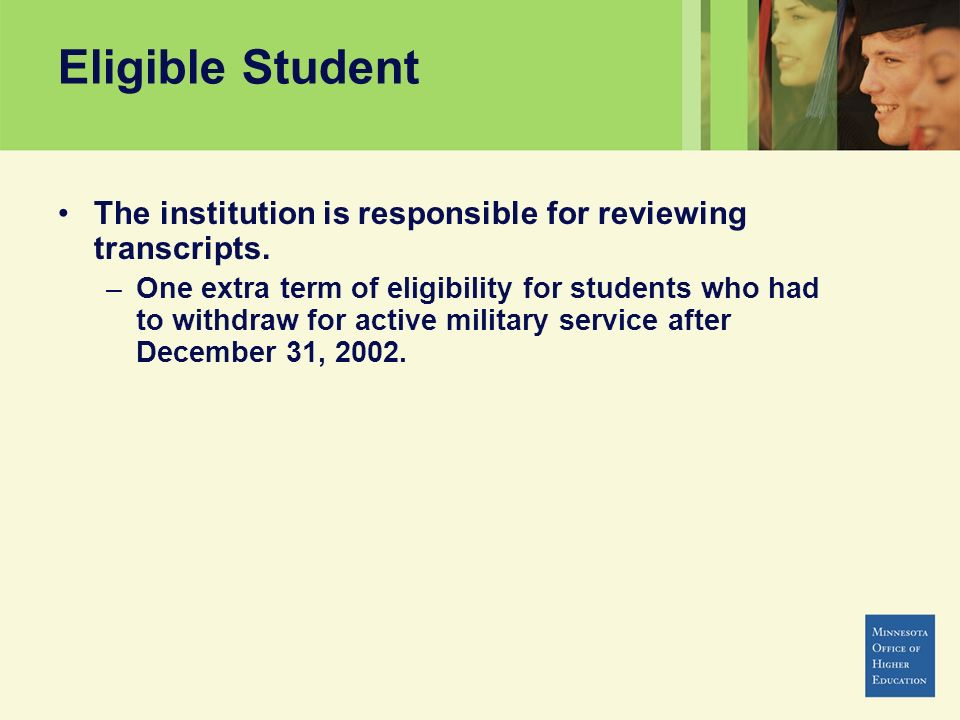 Eligible Student The institution is responsible for reviewing transcripts. –One extra term of eligibility for students who had to withdraw for active