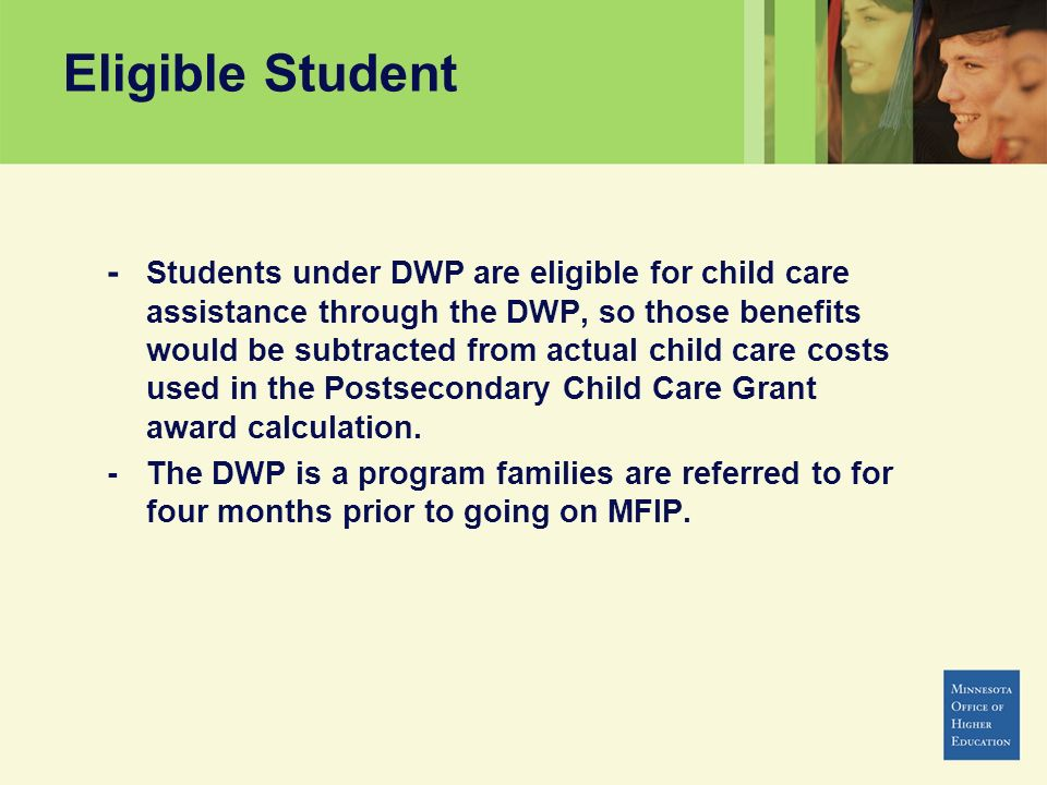 Eligible Student - Students under DWP are eligible for child care assistance through the DWP, so those benefits would be subtracted from actual child