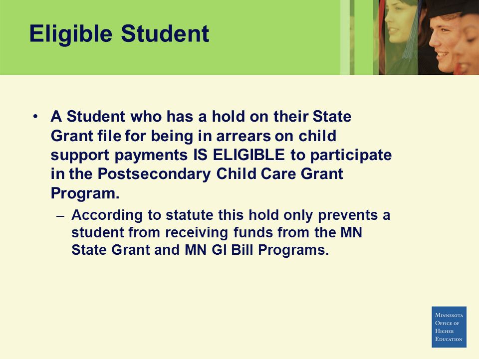 Eligible Student A Student who has a hold on their State Grant file for being in arrears on child support payments IS ELIGIBLE to participate in the P