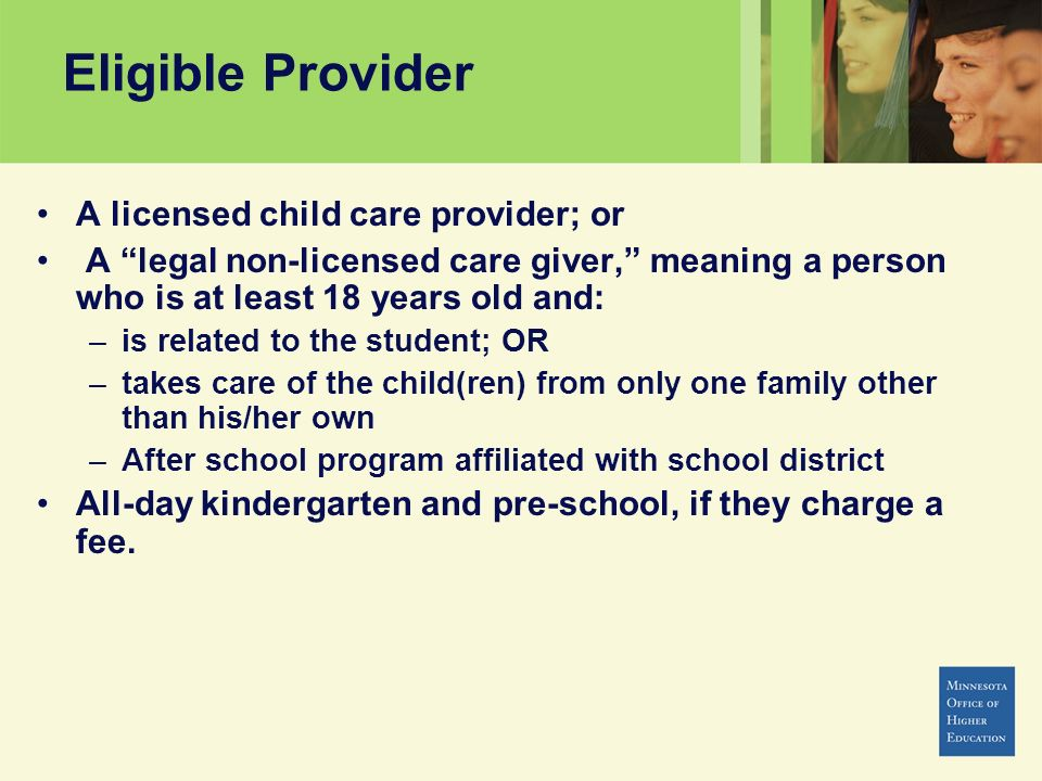 Eligible Provider A licensed child care provider; or A legal non-licensed care giver, meaning a person who is at least 18 years old and: –is related t