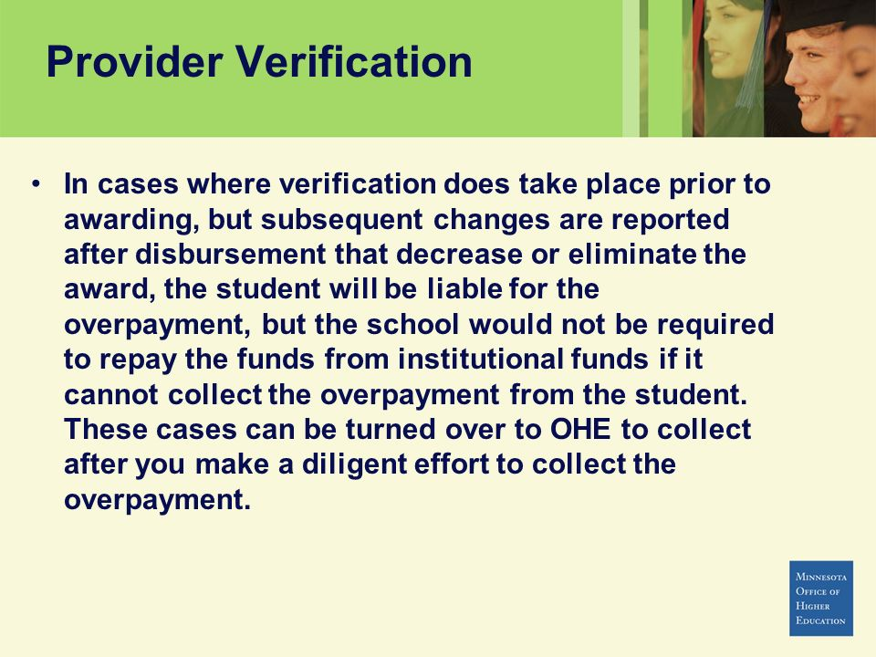 Provider Verification In cases where verification does take place prior to awarding, but subsequent changes are reported after disbursement that decre