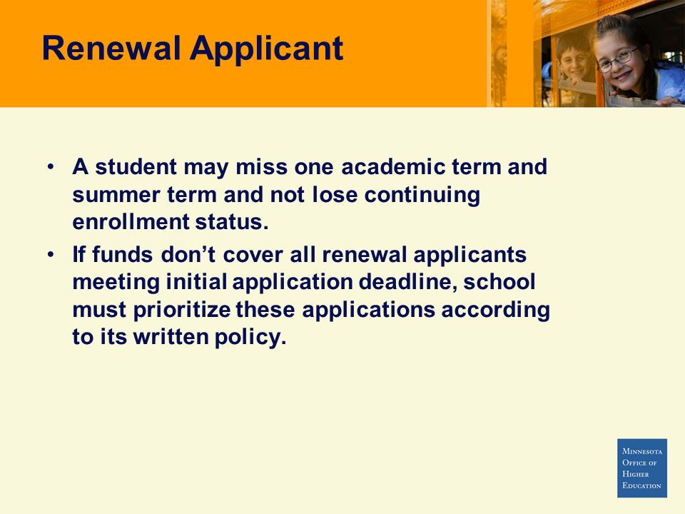 Renewal Applicant A student may miss one academic term and summer term and not lose continuing enrollment status. If funds dont cover all renewal appl