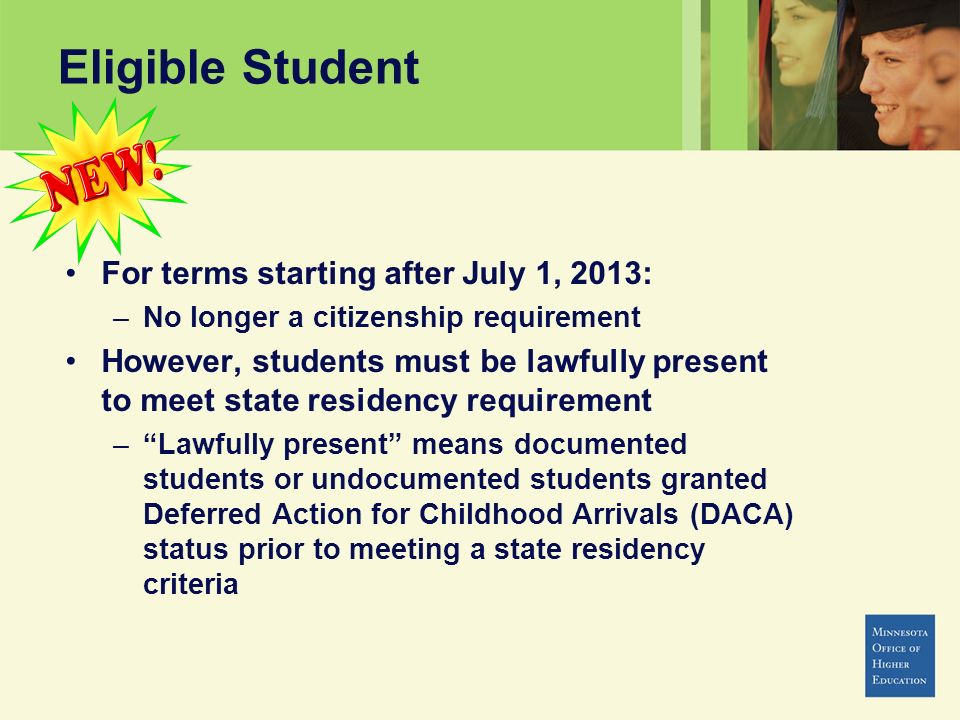 Eligible Student For terms starting after July 1, 2013: –No longer a citizenship requirement However, students must be lawfully present to meet state