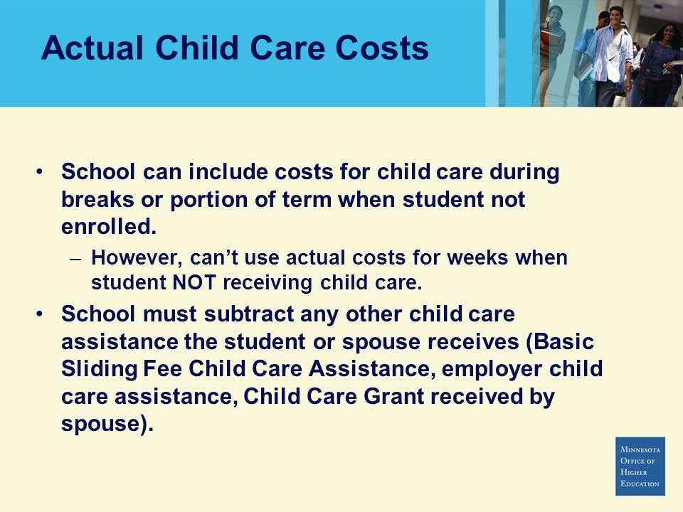 Actual Child Care Costs School can include costs for child care during breaks or portion of term when student not enrolled. –However, cant use actual