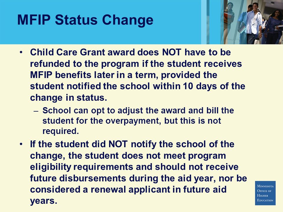 MFIP Status Change Child Care Grant award does NOT have to be refunded to the program if the student receives MFIP benefits later in a term, provided