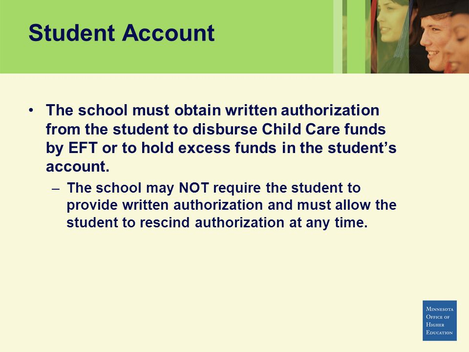 Student Account The school must obtain written authorization from the student to disburse Child Care funds by EFT or to hold excess funds in the stude