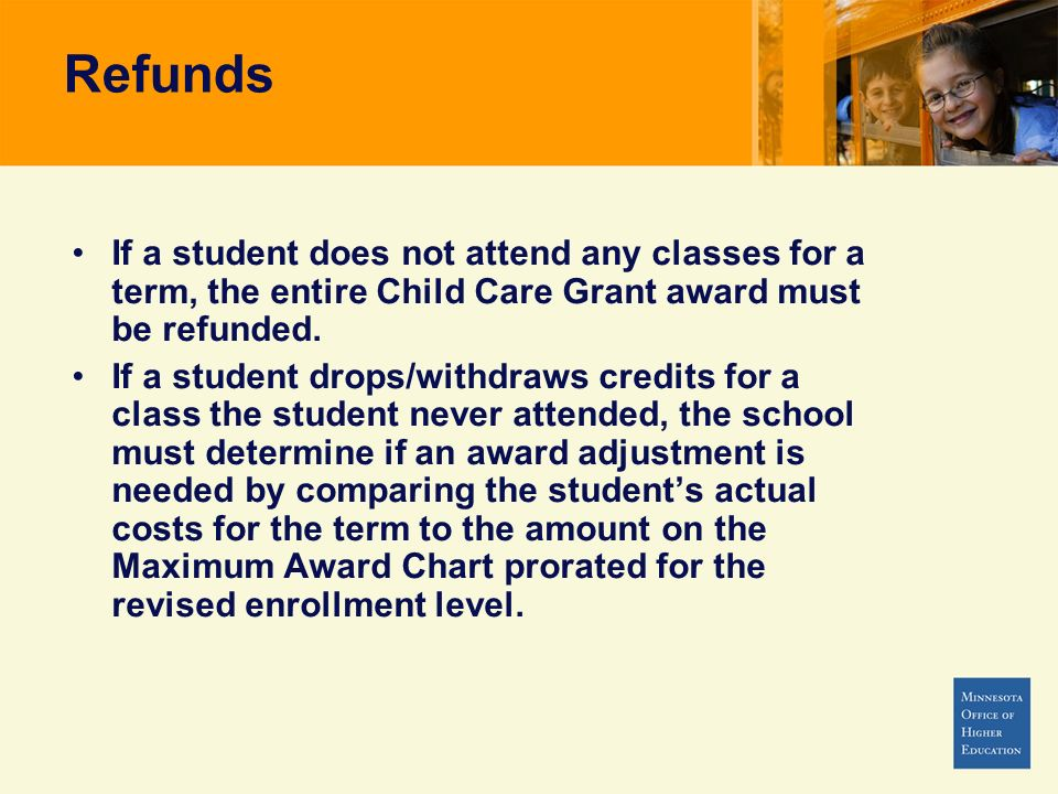 If a student does not attend any classes for a term, the entire Child Care Grant award must be refunded. If a student drops/withdraws credits for a cl