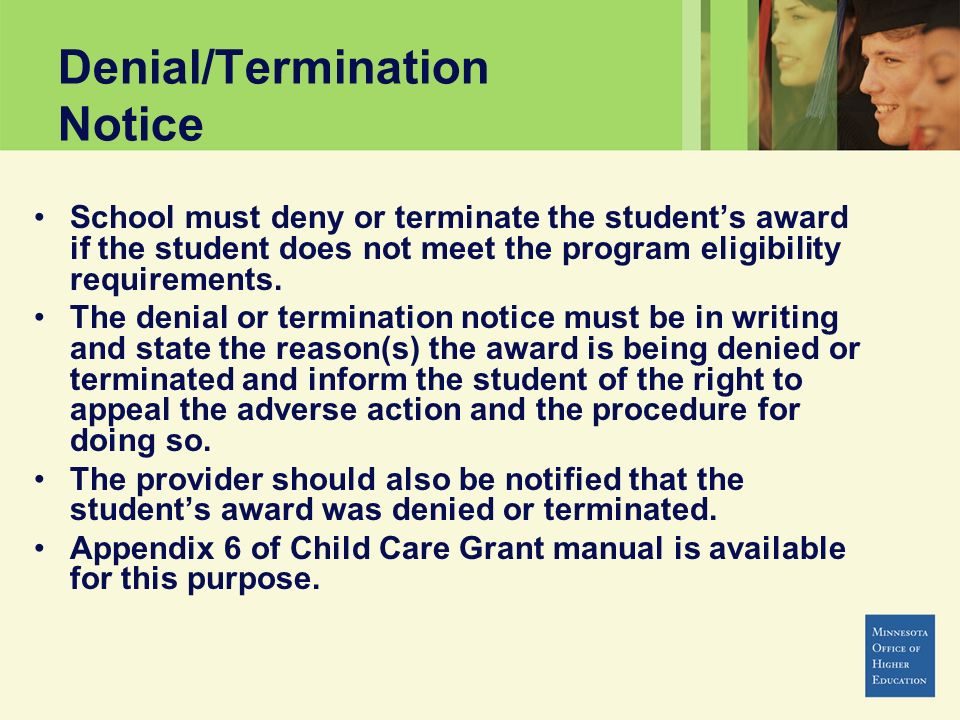 Denial/Termination Notice School must deny or terminate the students award if the student does not meet the program eligibility requirements. The deni