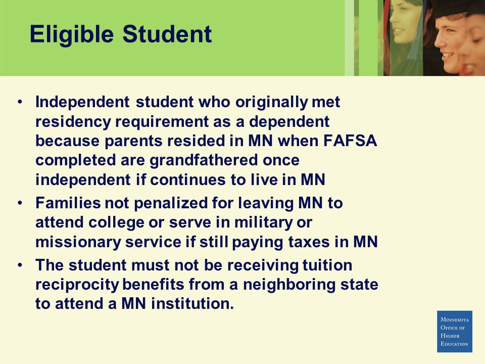 Eligible Student Independent student who originally met residency requirement as a dependent because parents resided in MN when FAFSA completed are gr