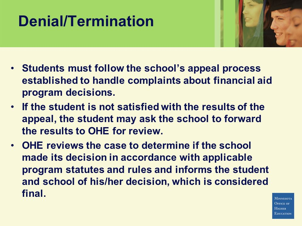 Denial/Termination Students must follow the schools appeal process established to handle complaints about financial aid program decisions. If the stud