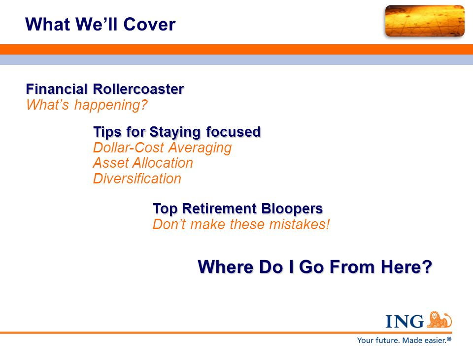 What Well Cover Financial Rollercoaster Financial Rollercoaster Whats happening? Tips for Staying focused Tips for Staying focused Dollar-Cost Averagi
